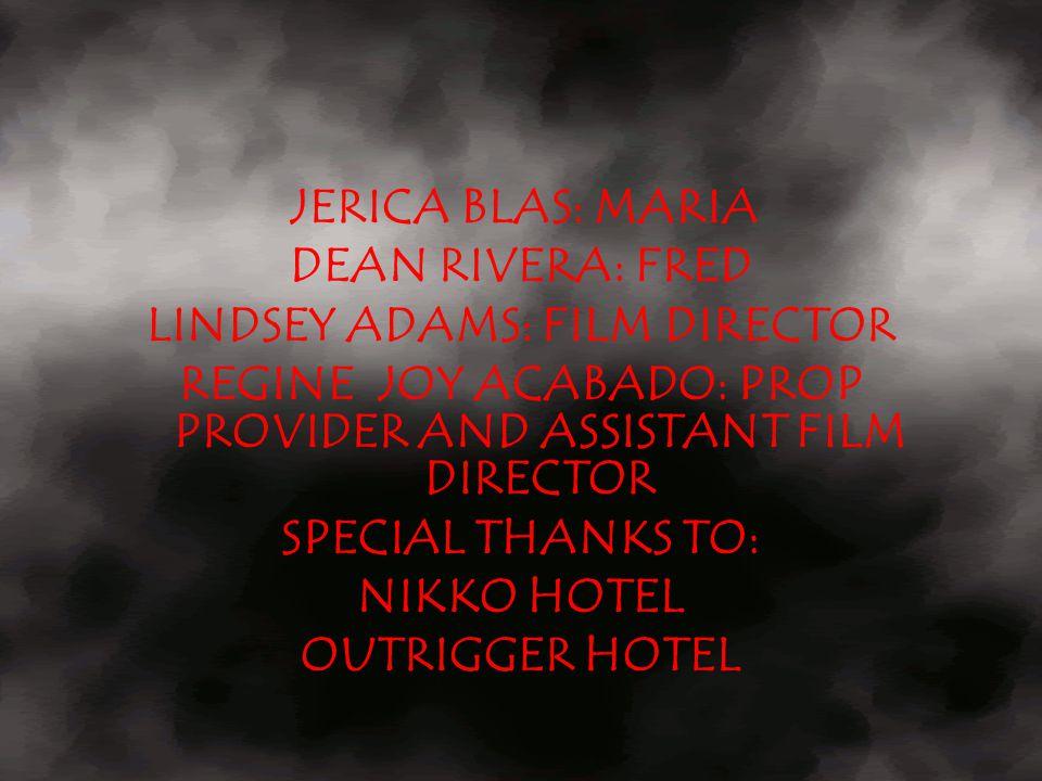 JERICA BLAS: MARIA DEAN RIVERA: FRED LINDSEY ADAMS: FILM DIRECTOR REGINE JOY ACABADO: PROP PROVIDER AND ASSISTANT FILM DIRECTOR SPECIAL THANKS TO: NIK