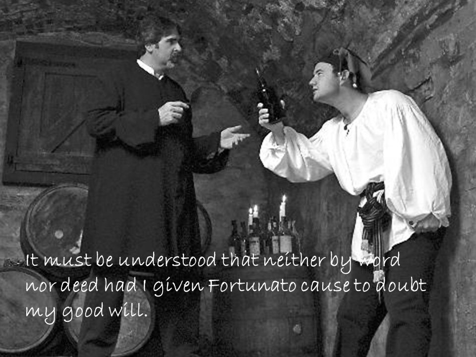 It must be understood that neither by word nor deed had I given Fortunato cause to doubt my good will.