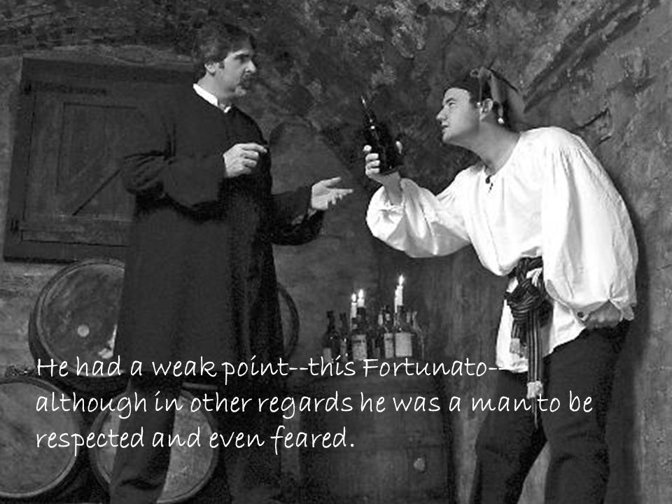 He had a weak point--this Fortunato-- although in other regards he was a man to be respected and even feared.