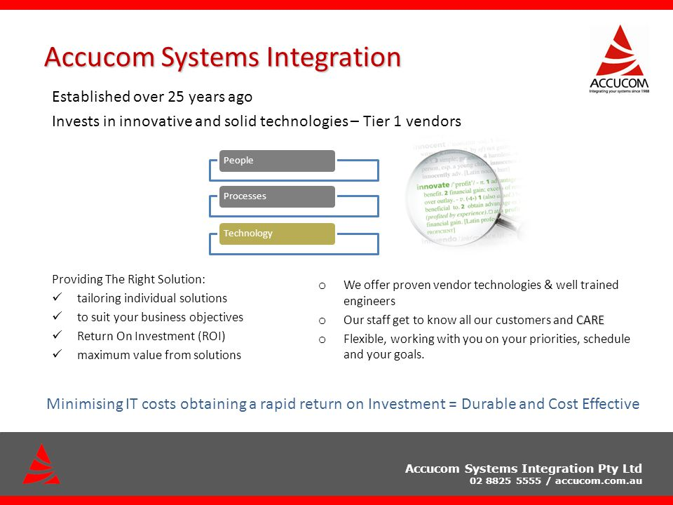 Accucom Systems Integration Pty Ltd 02 8825 5555 / accucom.com.au Accucom Systems Integration Established over 25 years ago Invests in innovative and solid technologies – Tier 1 vendors Providing The Right Solution: tailoring individual solutions to suit your business objectives Return On Investment (ROI) maximum value from solutions o We offer proven vendor technologies & well trained engineers CARE o Our staff get to know all our customers and CARE o Flexible, working with you on your priorities, schedule and your goals.