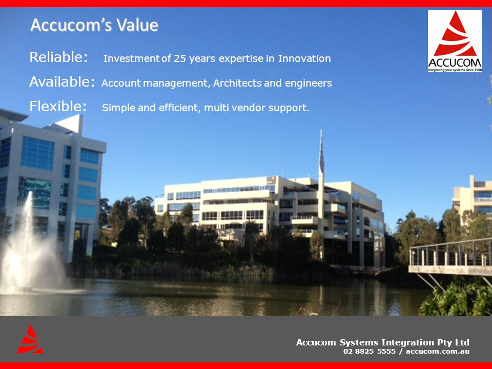 Accucom Systems Integration Pty Ltd 02 8825 5555 / accucom.com.au Accucoms Value Reliable: Investment of 25 years expertise in Innovation Available: Account management, Architects and engineers Flexible: Simple and efficient, multi vendor support.