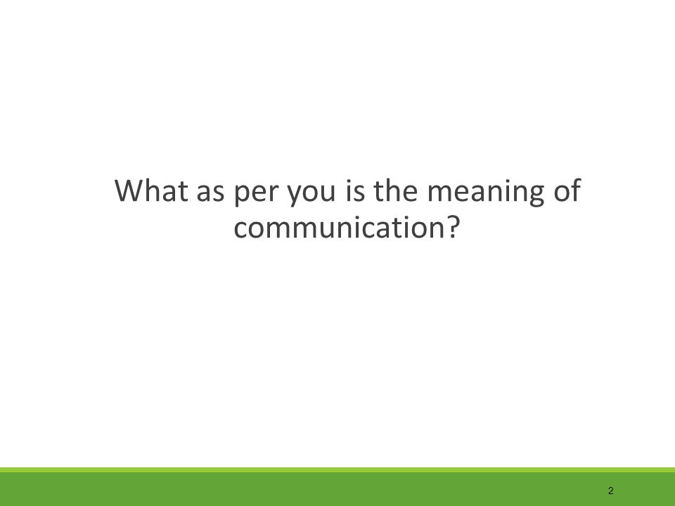 2 What as per you is the meaning of communication