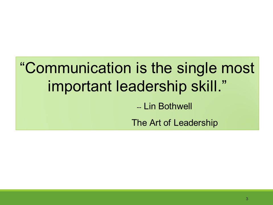 3 Communication is the single most important leadership skill.