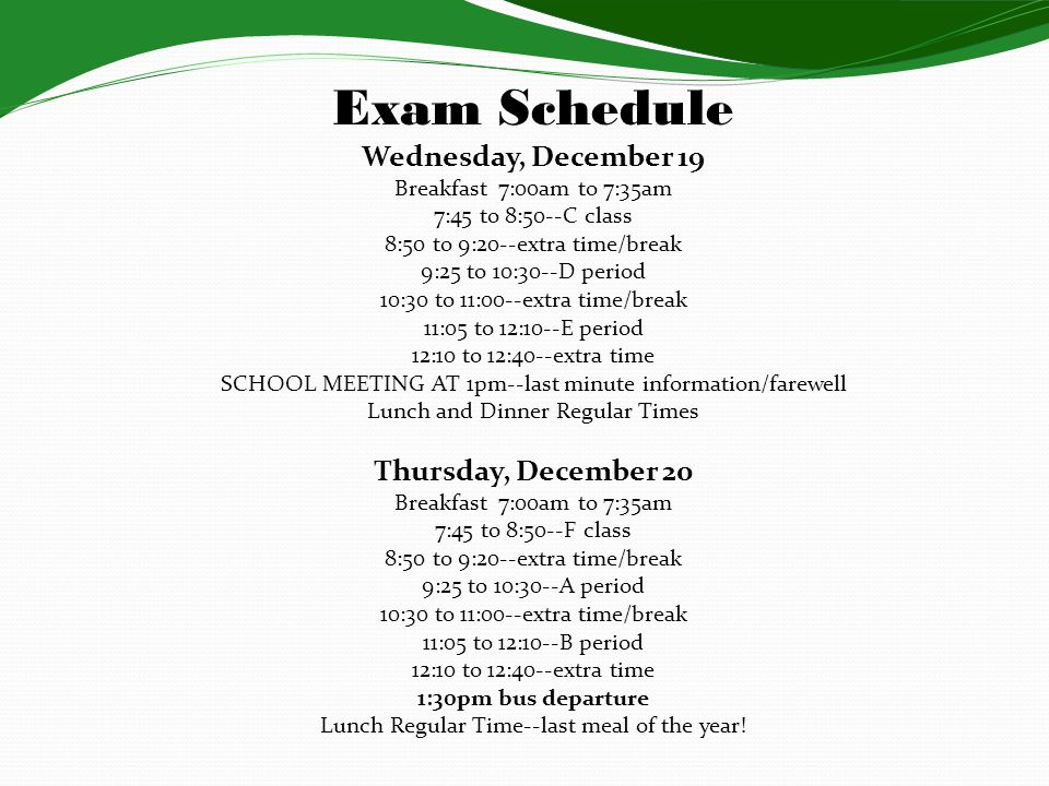 Exam Schedule Wednesday, December 19 Breakfast 7:00am to 7:35am 7:45 to 8:50--C class 8:50 to 9:20--extra time/break 9:25 to 10:30--D period 10:30 to