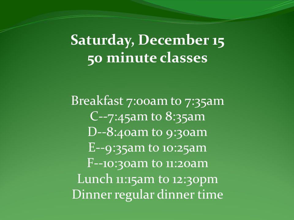 Saturday, December 15 50 minute classes Breakfast 7:00am to 7:35am C--7:45am to 8:35am D--8:40am to 9:30am E--9:35am to 10:25am F--10:30am to 11:20am