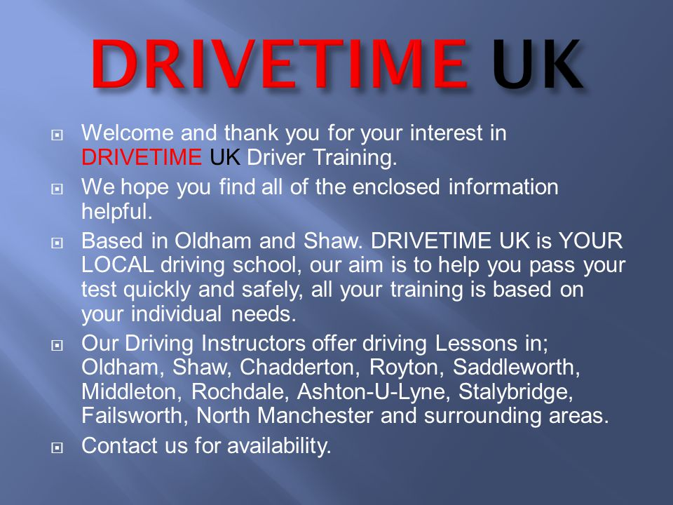 Welcome and thank you for your interest in DRIVETIME UK Driver Training. We hope you find all of the enclosed information helpful. Based in Oldham and