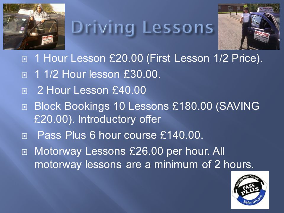 1 Hour Lesson £20.00 (First Lesson 1/2 Price). 1 1/2 Hour lesson £30.00. 2 Hour Lesson £40.00 Block Bookings 10 Lessons £180.00 (SAVING £20.00). Intro