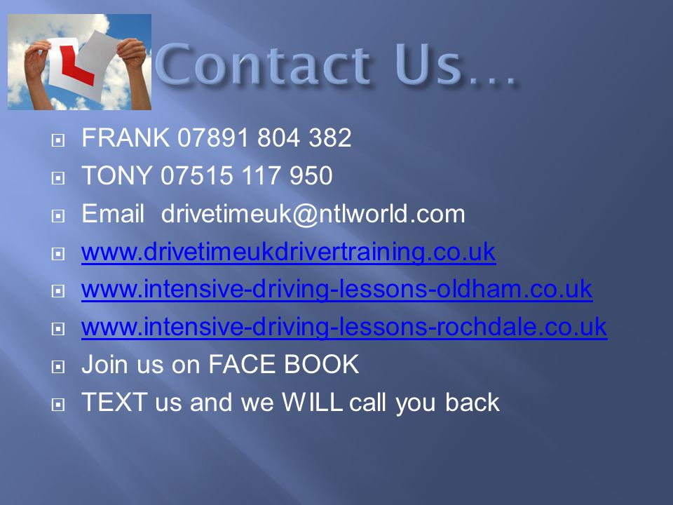FRANK 07891 804 382 TONY 07515 117 950 Email drivetimeuk@ntlworld.com www.drivetimeukdrivertraining.co.uk www.intensive-driving-lessons-oldham.co.uk www.intensive-driving-lessons-rochdale.co.uk Join us on FACE BOOK TEXT us and we WILL call you back