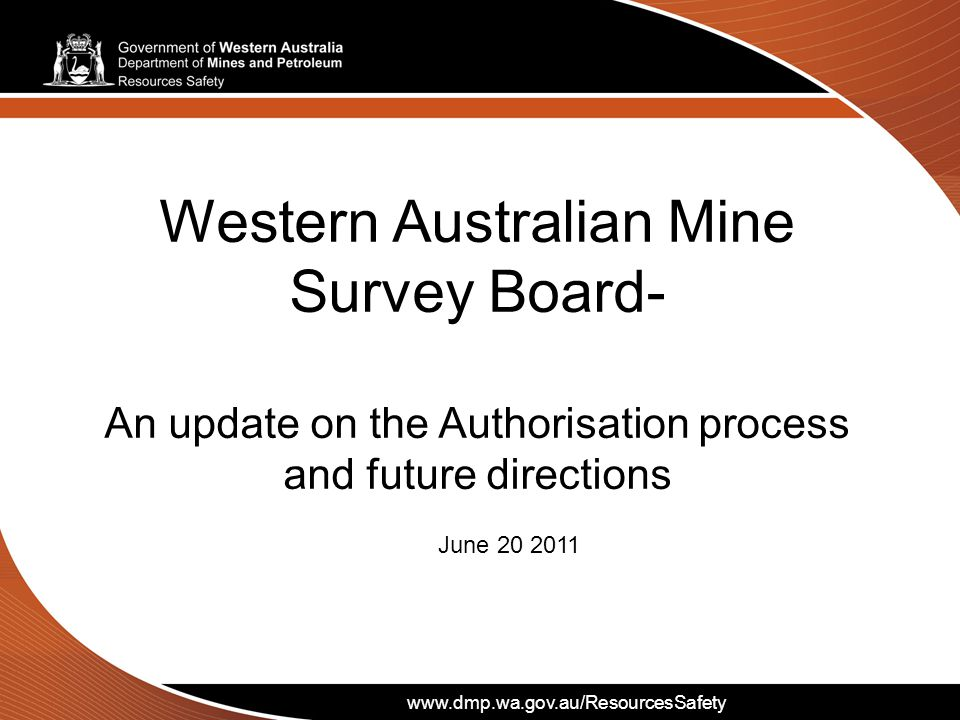 www.dmp.wa.gov.au/ResourcesSafety Western Australian Mine Survey Board- An update on the Authorisation process and future directions June 20 2011 www.dmp.wa.gov.au/ResourcesSafety
