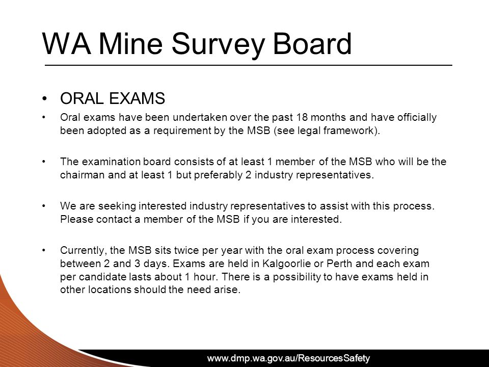 www.dmp.wa.gov.au/ResourcesSafety WA Mine Survey Board ORAL EXAMS Oral exams have been undertaken over the past 18 months and have officially been adopted as a requirement by the MSB (see legal framework).