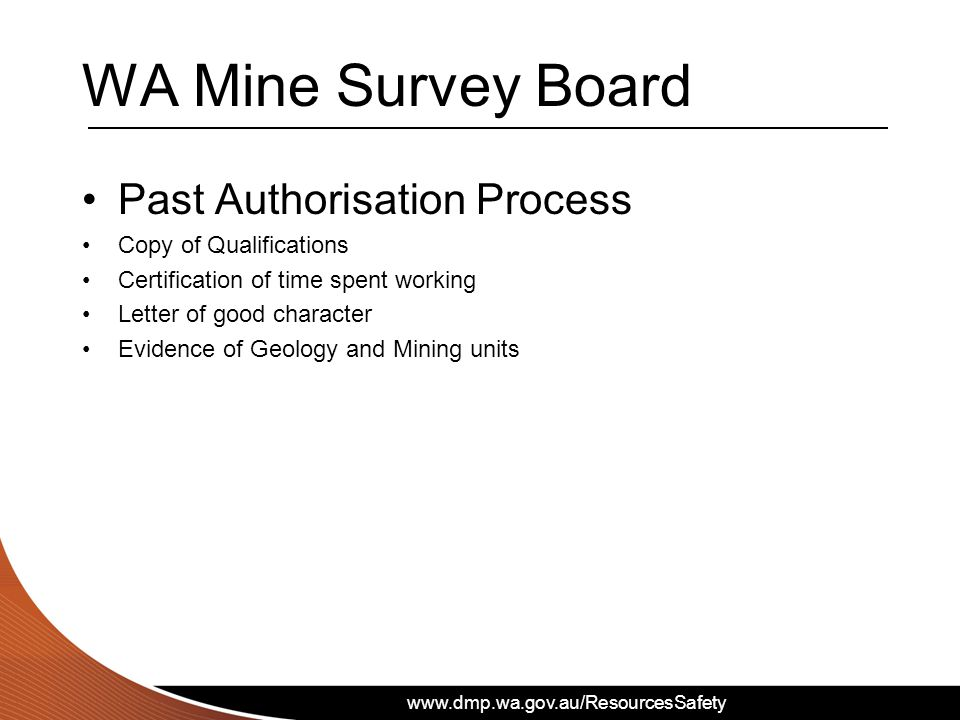 www.dmp.wa.gov.au/ResourcesSafety WA Mine Survey Board Past Authorisation Process Copy of Qualifications Certification of time spent working Letter of good character Evidence of Geology and Mining units