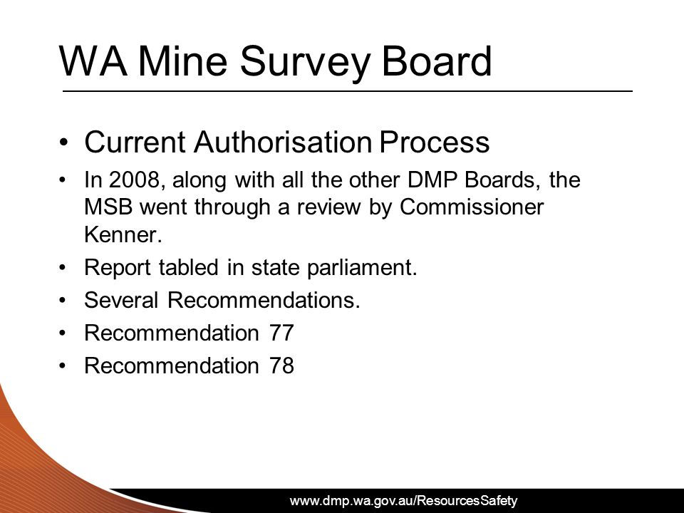 www.dmp.wa.gov.au/ResourcesSafety WA Mine Survey Board Current Authorisation Process In 2008, along with all the other DMP Boards, the MSB went through a review by Commissioner Kenner.