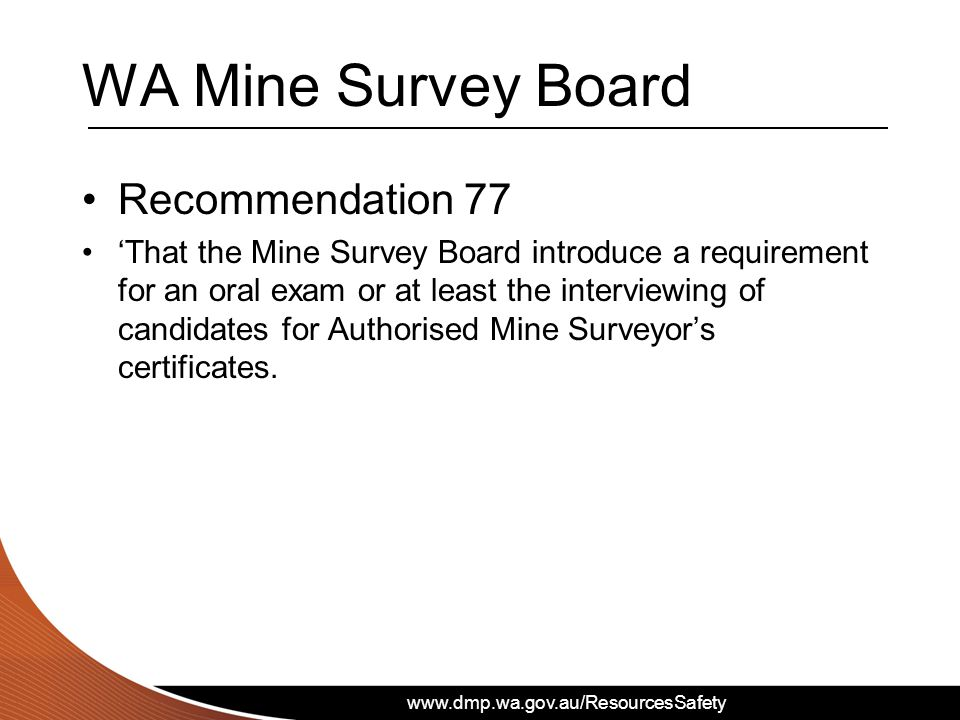 WA Mine Survey Board Recommendation 77 That the Mine Survey Board introduce a requirement for an oral exam or at least the interviewing of candidates for Authorised Mine Surveyors certificates.