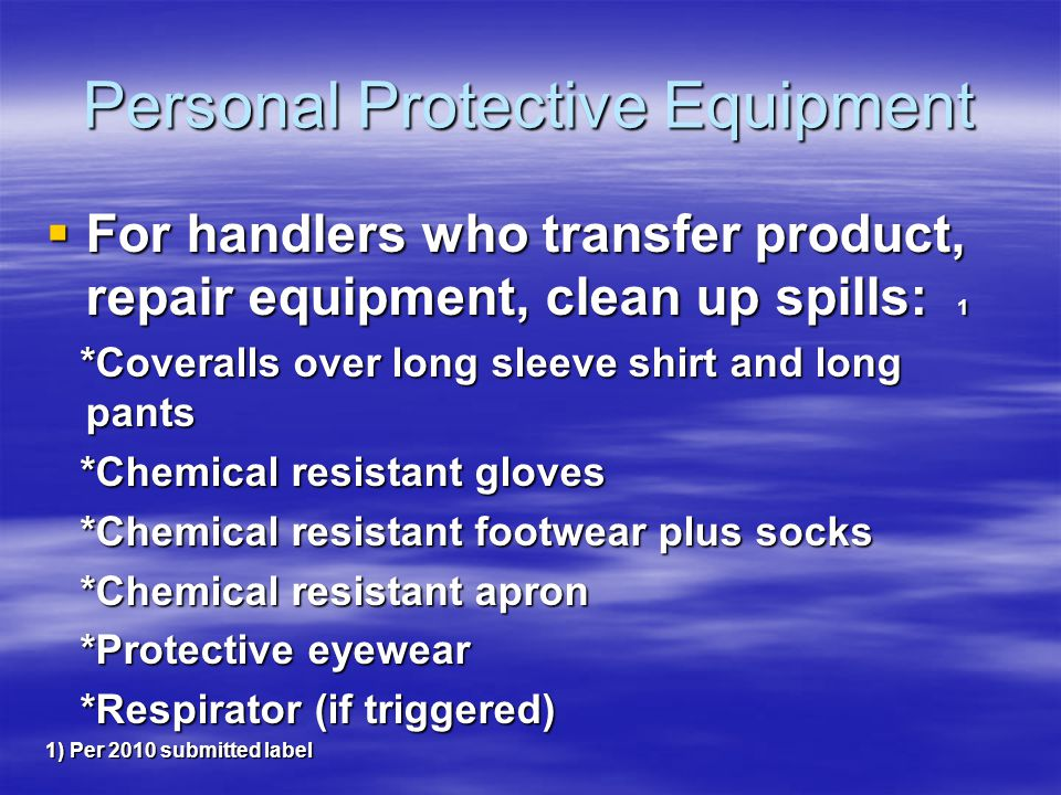 Personal Protective Equipment For handlers who transfer product, repair equipment, clean up spills: 1 For handlers who transfer product, repair equipment, clean up spills: 1 *Coveralls over long sleeve shirt and long pants *Coveralls over long sleeve shirt and long pants *Chemical resistant gloves *Chemical resistant gloves *Chemical resistant footwear plus socks *Chemical resistant footwear plus socks *Chemical resistant apron *Chemical resistant apron *Protective eyewear *Protective eyewear *Respirator (if triggered) *Respirator (if triggered) 1) Per 2010 submitted label