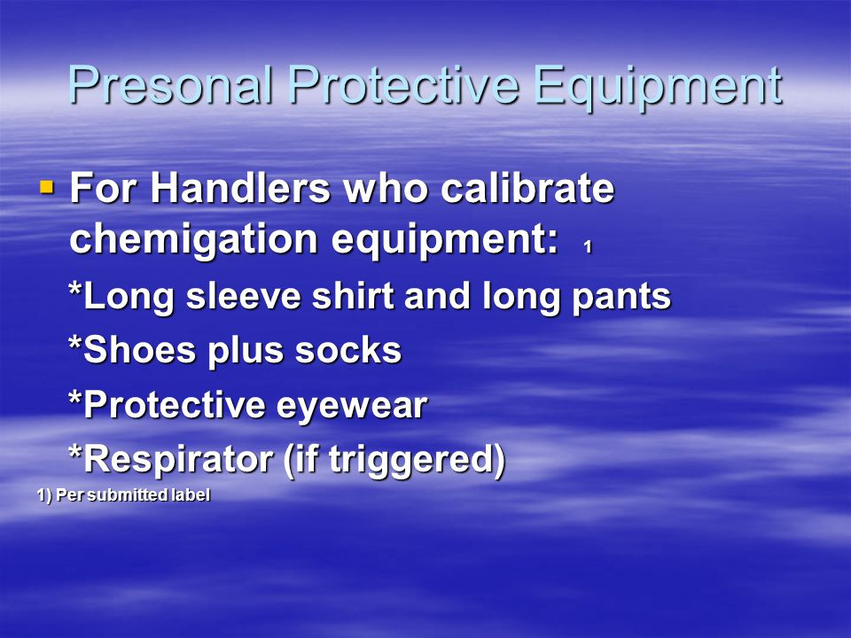 Presonal Protective Equipment For Handlers who calibrate chemigation equipment: 1 For Handlers who calibrate chemigation equipment: 1 *Long sleeve shirt and long pants *Long sleeve shirt and long pants *Shoes plus socks *Shoes plus socks *Protective eyewear *Protective eyewear *Respirator (if triggered) *Respirator (if triggered) 1) Per submitted label