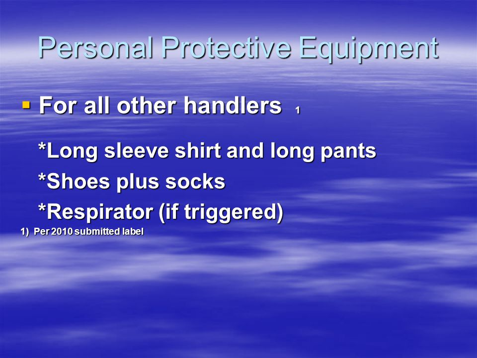 Personal Protective Equipment For all other handlers 1 For all other handlers 1 *Long sleeve shirt and long pants *Long sleeve shirt and long pants *Shoes plus socks *Shoes plus socks *Respirator (if triggered) *Respirator (if triggered) 1) Per 2010 submitted label