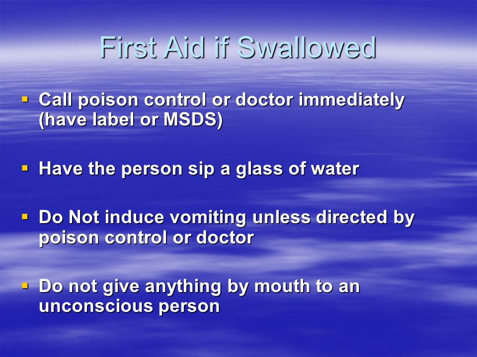 First Aid if Swallowed Call poison control or doctor immediately (have label or MSDS) Call poison control or doctor immediately (have label or MSDS) Have the person sip a glass of water Have the person sip a glass of water Do Not induce vomiting unless directed by poison control or doctor Do Not induce vomiting unless directed by poison control or doctor Do not give anything by mouth to an unconscious person Do not give anything by mouth to an unconscious person