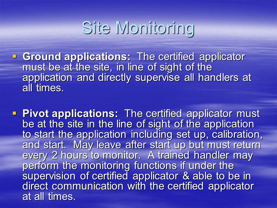 Site Monitoring Ground applications: The certified applicator must be at the site, in line of sight of the application and directly supervise all handlers at all times.