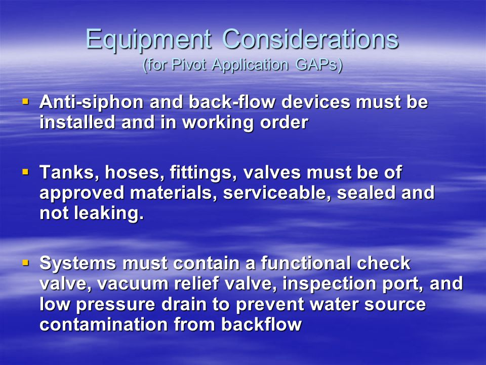 Equipment Considerations (for Pivot Application GAPs) Anti-siphon and back-flow devices must be installed and in working order Anti-siphon and back-flow devices must be installed and in working order Tanks, hoses, fittings, valves must be of approved materials, serviceable, sealed and not leaking.