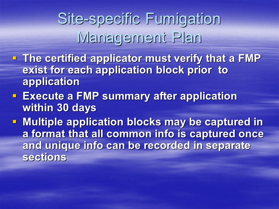 Site-specific Fumigation Management Plan The certified applicator must verify that a FMP exist for each application block prior to application The certified applicator must verify that a FMP exist for each application block prior to application Execute a FMP summary after application within 30 days Execute a FMP summary after application within 30 days Multiple application blocks may be captured in a format that all common info is captured once and unique info can be recorded in separate sections Multiple application blocks may be captured in a format that all common info is captured once and unique info can be recorded in separate sections