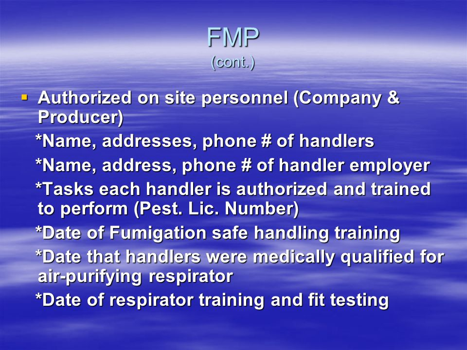 FMP (cont.) Authorized on site personnel (Company & Producer) Authorized on site personnel (Company & Producer) *Name, addresses, phone # of handlers *Name, addresses, phone # of handlers *Name, address, phone # of handler employer *Name, address, phone # of handler employer *Tasks each handler is authorized and trained to perform (Pest.