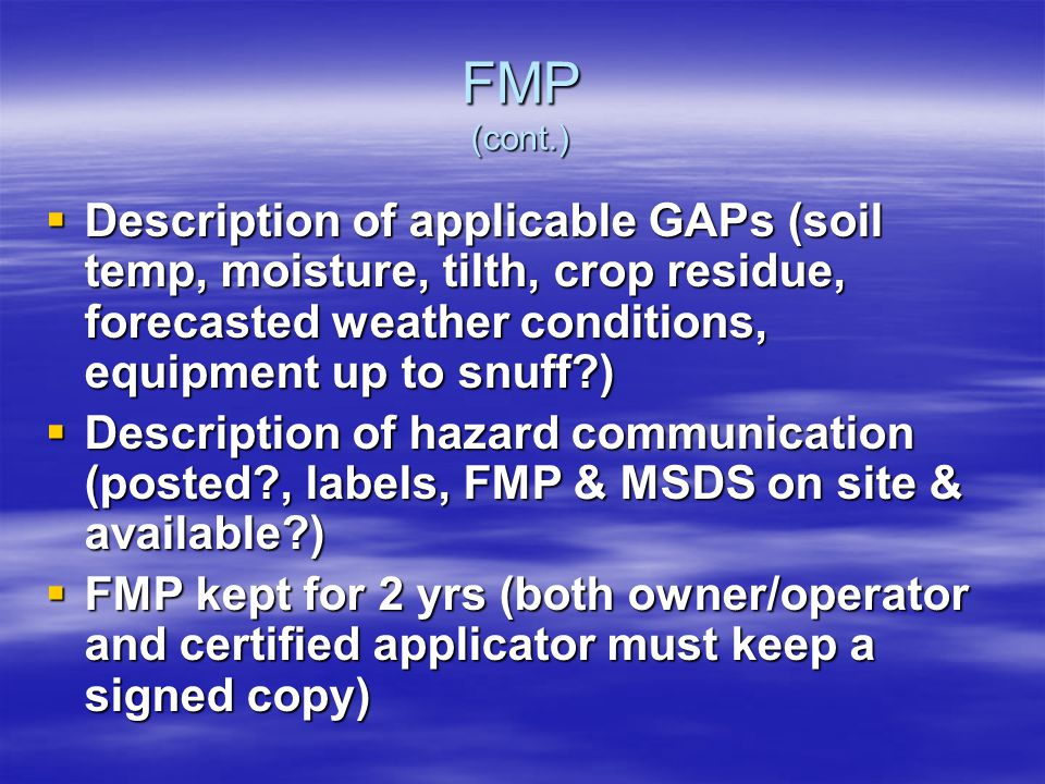 FMP (cont.) Description of applicable GAPs (soil temp, moisture, tilth, crop residue, forecasted weather conditions, equipment up to snuff ) Description of applicable GAPs (soil temp, moisture, tilth, crop residue, forecasted weather conditions, equipment up to snuff ) Description of hazard communication (posted , labels, FMP & MSDS on site & available ) Description of hazard communication (posted , labels, FMP & MSDS on site & available ) FMP kept for 2 yrs (both owner/operator and certified applicator must keep a signed copy) FMP kept for 2 yrs (both owner/operator and certified applicator must keep a signed copy)