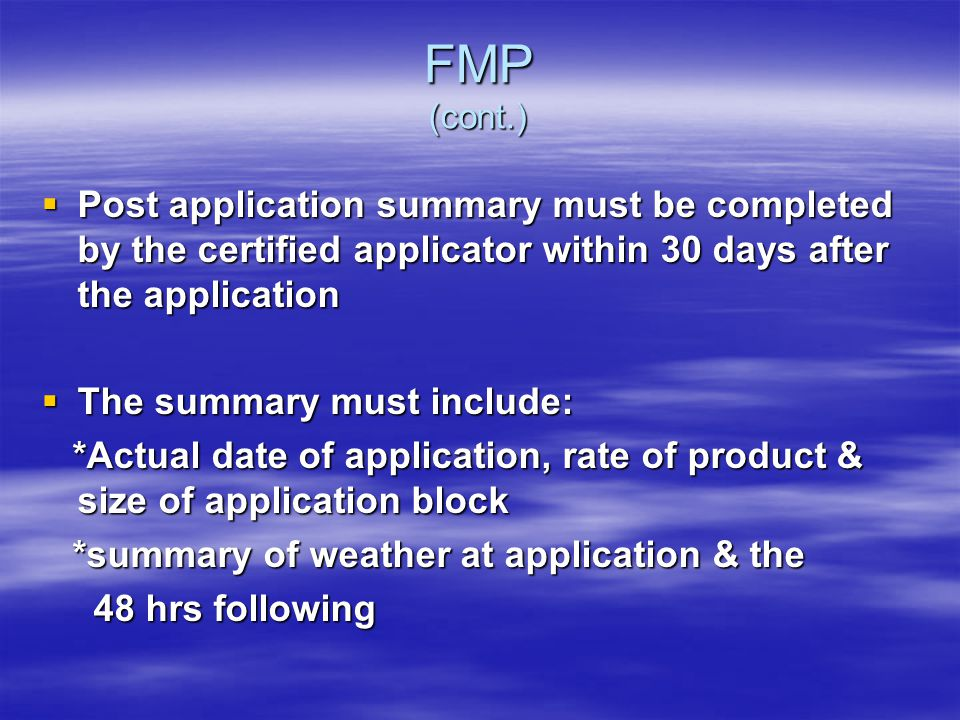 FMP (cont.) Post application summary must be completed by the certified applicator within 30 days after the application Post application summary must be completed by the certified applicator within 30 days after the application The summary must include: The summary must include: *Actual date of application, rate of product & size of application block *Actual date of application, rate of product & size of application block *summary of weather at application & the *summary of weather at application & the 48 hrs following 48 hrs following