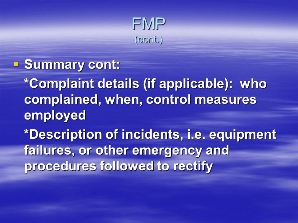 FMP (cont.) Summary cont: Summary cont: *Complaint details (if applicable): who complained, when, control measures employed *Complaint details (if applicable): who complained, when, control measures employed *Description of incidents, i.e.