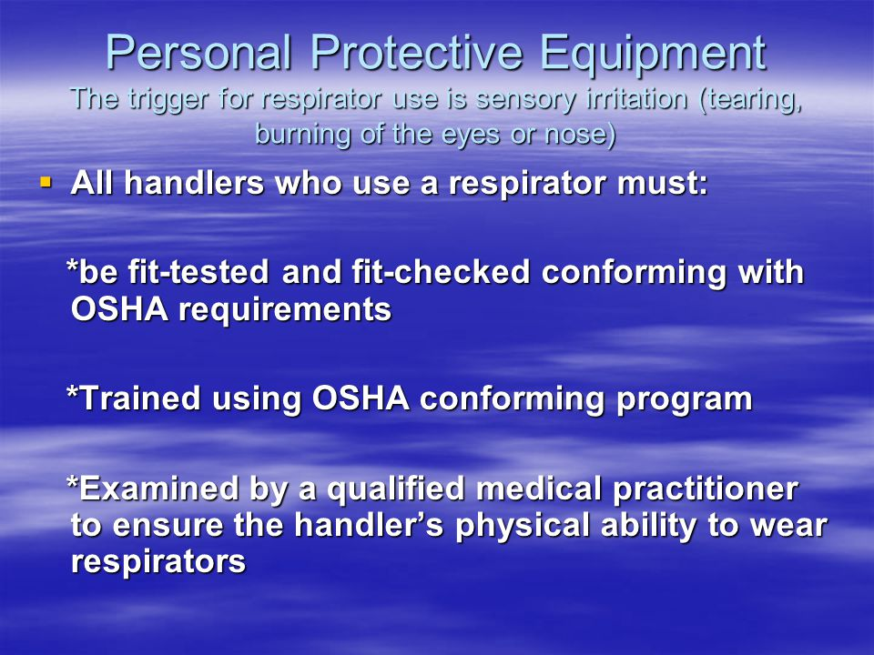 Personal Protective Equipment The trigger for respirator use is sensory irritation (tearing, burning of the eyes or nose) All handlers who use a respirator must: All handlers who use a respirator must: *be fit-tested and fit-checked conforming with OSHA requirements *be fit-tested and fit-checked conforming with OSHA requirements *Trained using OSHA conforming program *Trained using OSHA conforming program *Examined by a qualified medical practitioner to ensure the handlers physical ability to wear respirators *Examined by a qualified medical practitioner to ensure the handlers physical ability to wear respirators