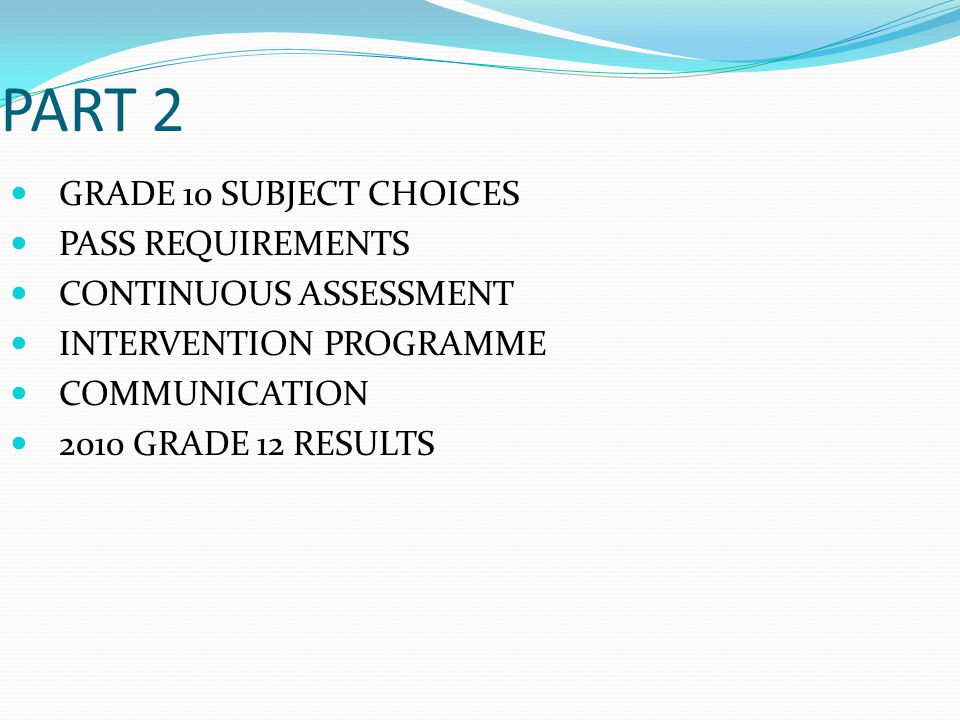 PART 2 GRADE 10 SUBJECT CHOICES PASS REQUIREMENTS CONTINUOUS ASSESSMENT INTERVENTION PROGRAMME COMMUNICATION 2010 GRADE 12 RESULTS