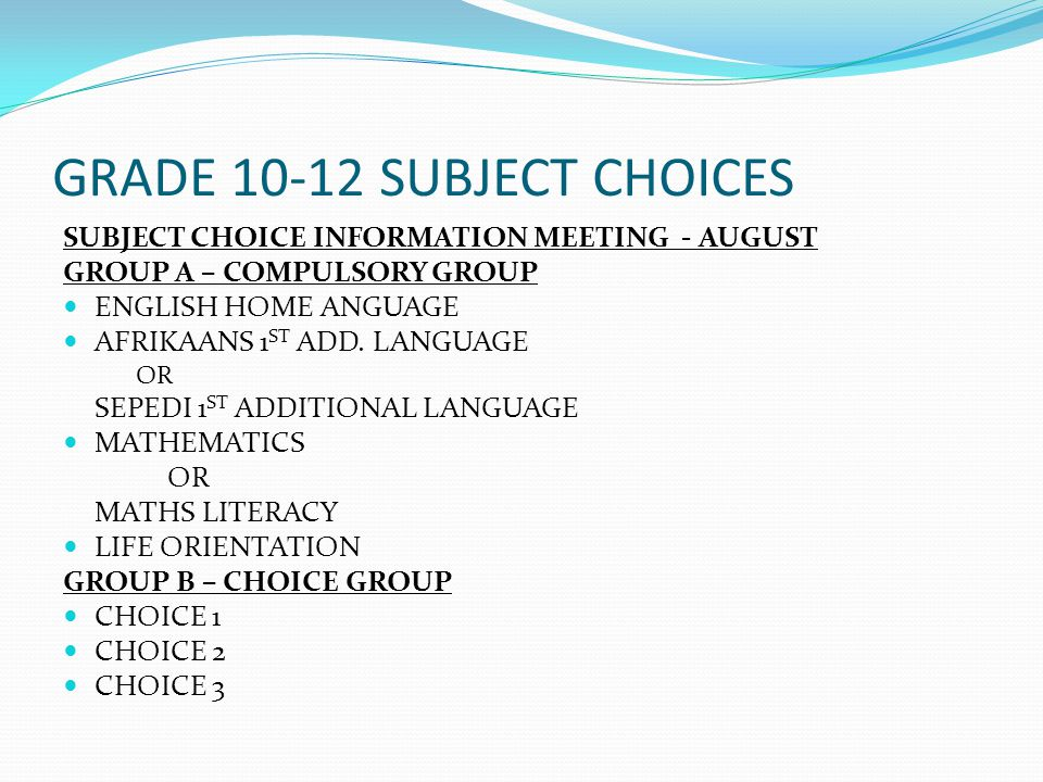 GRADE 10-12 SUBJECT CHOICES SUBJECT CHOICE INFORMATION MEETING - AUGUST GROUP A – COMPULSORY GROUP ENGLISH HOME ANGUAGE AFRIKAANS 1 ST ADD.