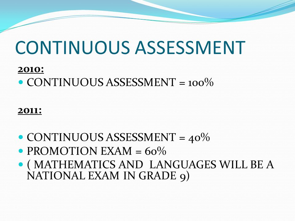 CONTINUOUS ASSESSMENT 2010: CONTINUOUS ASSESSMENT = 100% 2011: CONTINUOUS ASSESSMENT = 40% PROMOTION EXAM = 60% ( MATHEMATICS AND LANGUAGES WILL BE A NATIONAL EXAM IN GRADE 9)