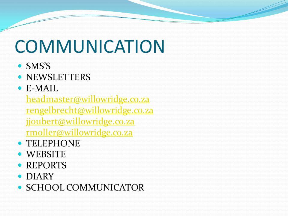COMMUNICATION SMSS NEWSLETTERS E-MAIL headmaster@willowridge.co.za rengelbrecht@willowridge.co.za jjoubert@willowridge.co.za rmoller@willowridge.co.za TELEPHONE WEBSITE REPORTS DIARY SCHOOL COMMUNICATOR