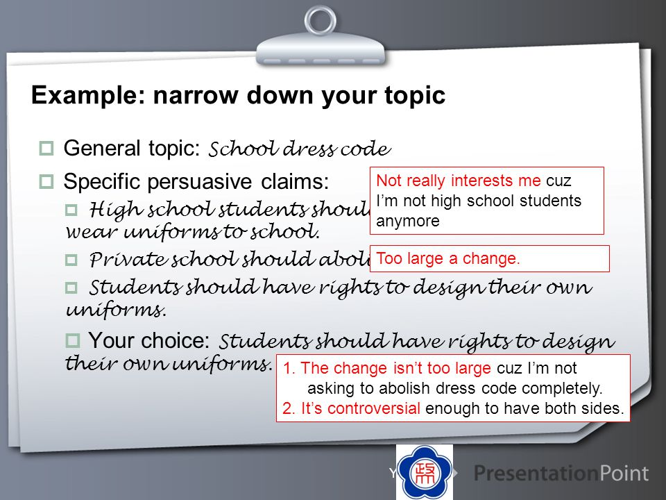 Your Logo Example: narrow down your topic General topic: School dress code Specific persuasive claims: High school students should not be required to