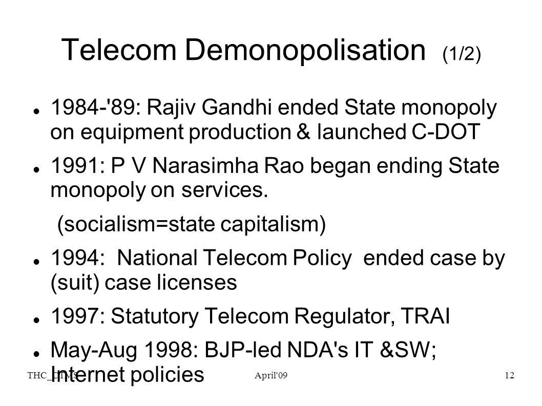 THC_CTMSApril 0913 Telecom Demonopolisation (2/2) NTP 1999 Regulatory reform TRAI, TDSAT NTP 99 saved dying P-Telcos by migrating them to revenue share & not upfront crippling licence fee payment unrelated to network & revenues Level-playing field by corporatising DOT s services into BSNL in Y 2000 and end to STD/ISD monopoly.