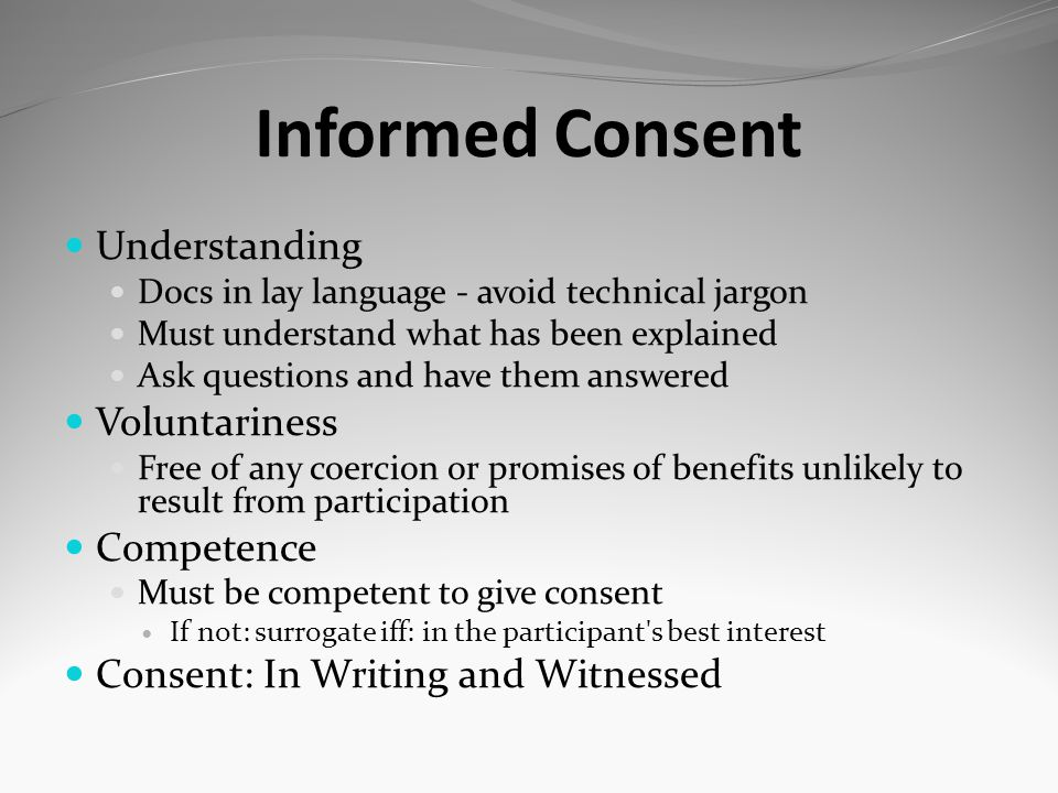 Informed Consent Understanding Docs in lay language - avoid technical jargon Must understand what has been explained Ask questions and have them answe