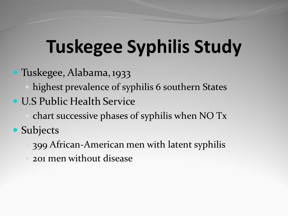 Tuskegee Syphilis Study Tuskegee, Alabama, 1933 highest prevalence of syphilis 6 southern States U.S Public Health Service chart successive phases of