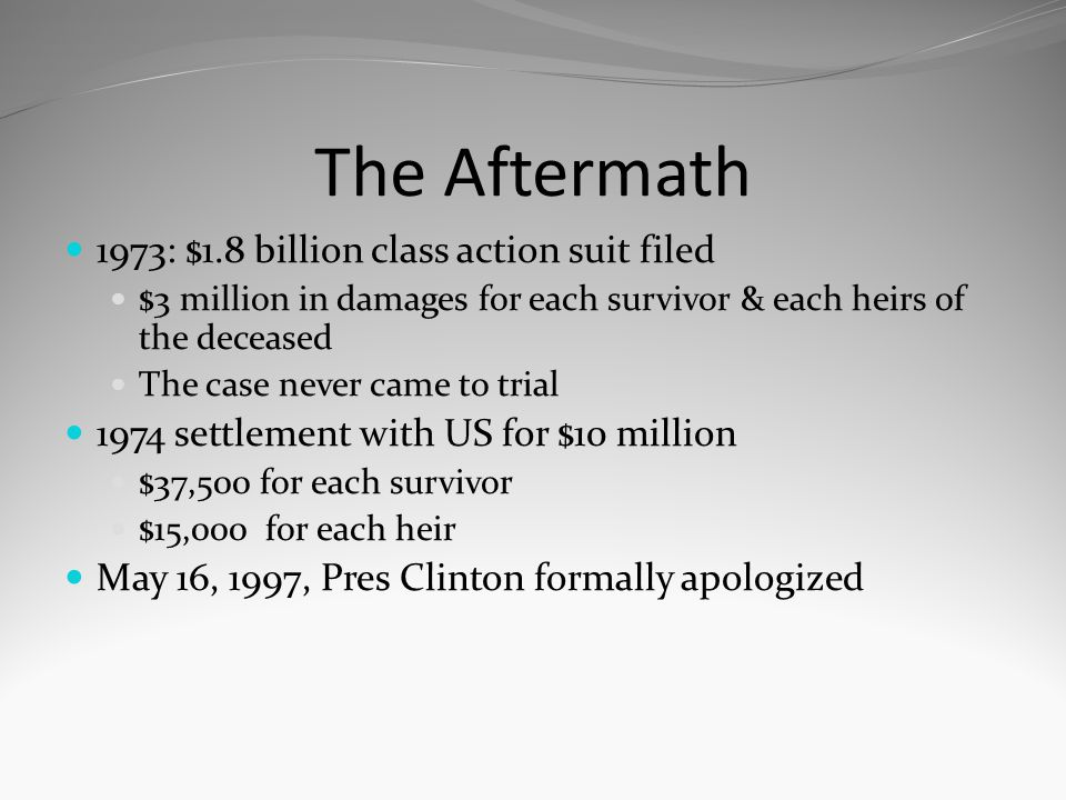 The Aftermath 1973: $1.8 billion class action suit filed $3 million in damages for each survivor & each heirs of the deceased The case never came to t