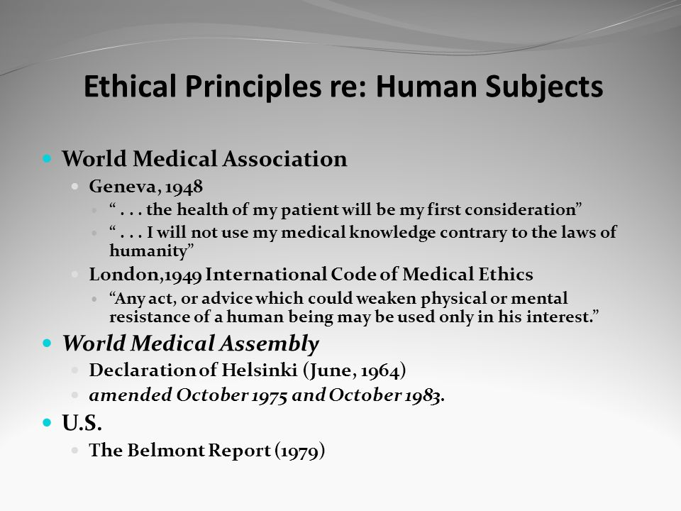 Ethical Principles re: Human Subjects World Medical Association Geneva, 1948... the health of my patient will be my first consideration... I will not