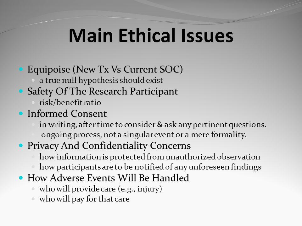 Main Ethical Issues Equipoise (New Tx Vs Current SOC) a true null hypothesis should exist Safety Of The Research Participant risk/benefit ratio Inform