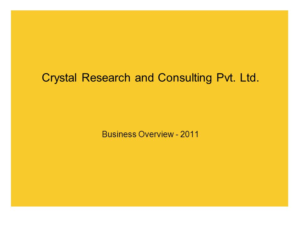 Crystal Research and Consulting Pvt. Ltd. Business Overview - 2011