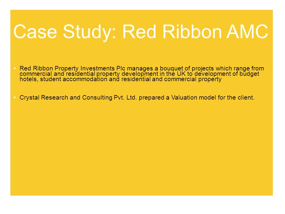 Case Study: Red Ribbon AMC Red Ribbon Property Investments Plc manages a bouquet of projects which range from commercial and residential property development in the UK to development of budget hotels, student accommodation and residential and commercial property Crystal Research and Consulting Pvt.