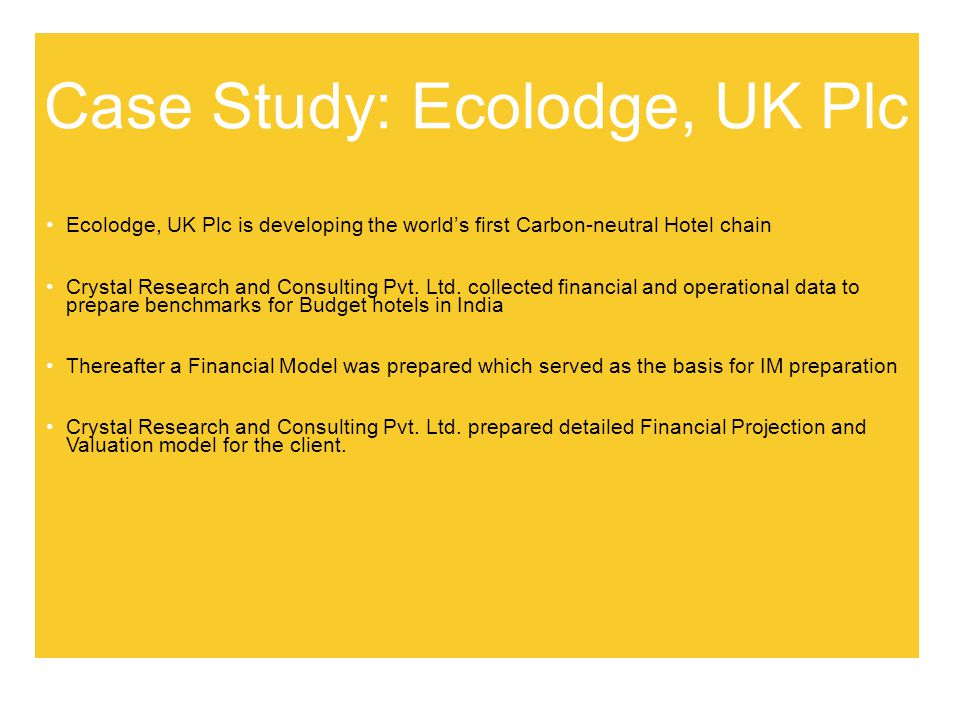 Case Study: Ecolodge, UK Plc Ecolodge, UK Plc is developing the worlds first Carbon-neutral Hotel chain Crystal Research and Consulting Pvt.