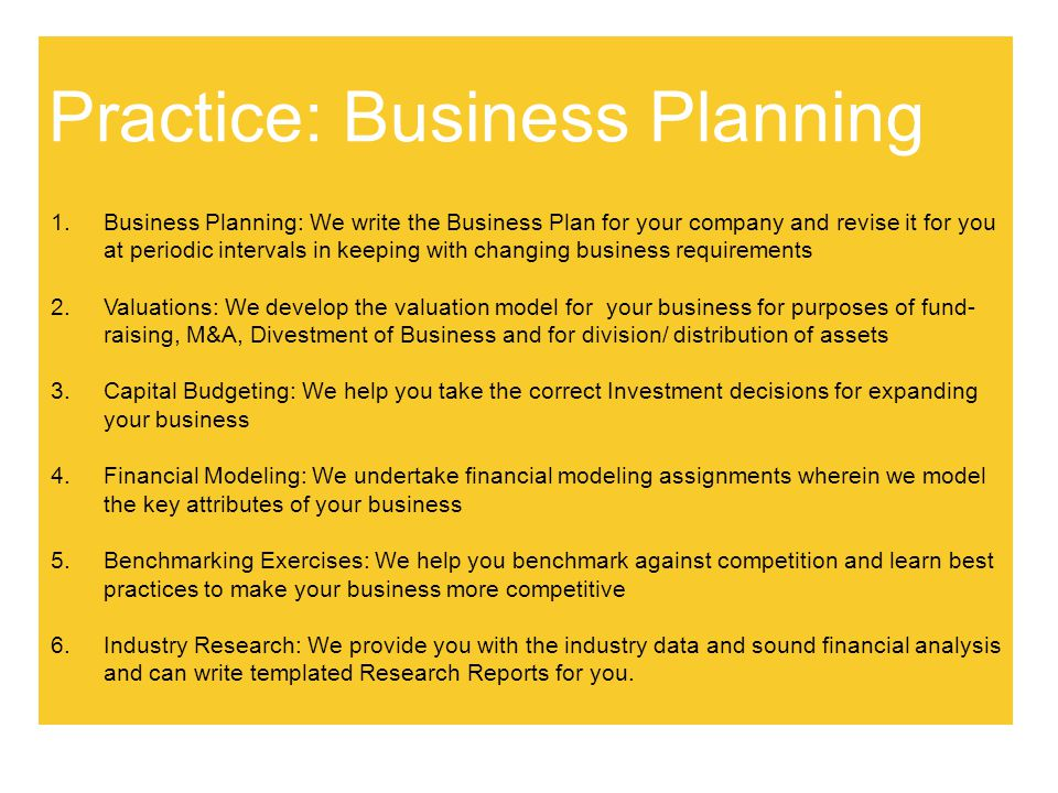 Practice: Corporate Finance 1.Corporate Finance: We assist you in arriving at optimal Corporate Finance decisions 2.Project Appraisal: We undertake study of the profitability of new ventures on your behalf and create the Information Memorandum (IM) 3.We create the Detailed Project Report (DPR) for your new projects, which has a two- fold purpose: 1.The qualitative portion is required for applying for regulatory clearances from relevant Government departments and 2.The quantitative portion is required to approach Financial Institutions to raise project finance 4.Fund Raising: We assist you with all aspects of private equity placement and debt syndication 5.Needless to say, we take care of legal and regulatory due diligence with the support of our associate law firms ; company secretaries and accountants.