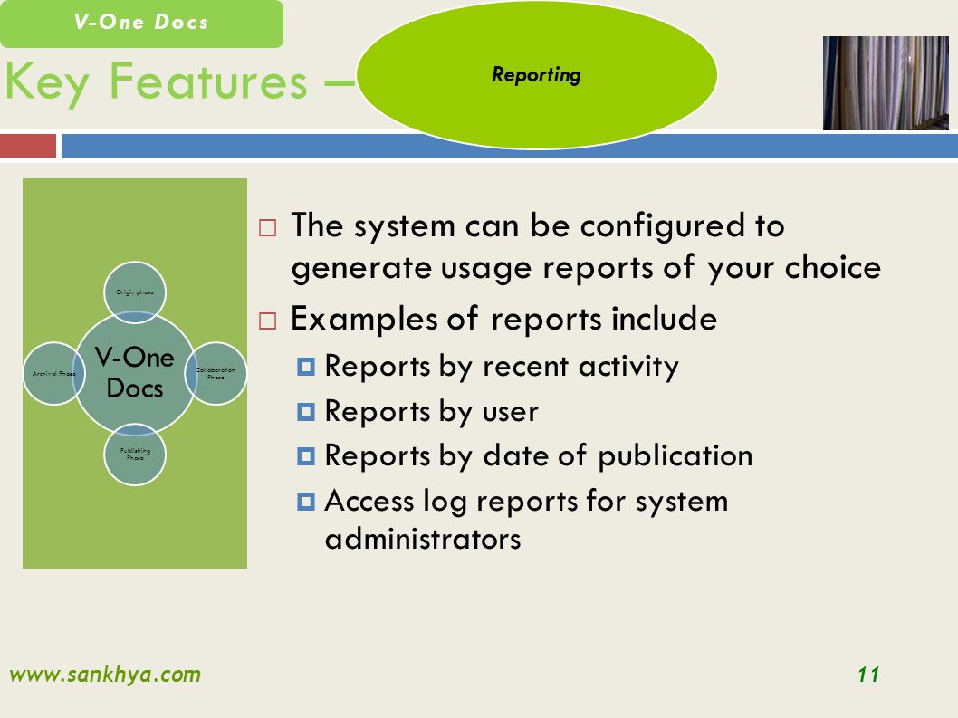 www.sankhya.com11 V-One Docs Key Features – V-One Docs Origin phase Collaboration Phase Publishing Phase Archival Phase The system can be configured to generate usage reports of your choice Examples of reports include Reports by recent activity Reports by user Reports by date of publication Access log reports for system administrators Reporting