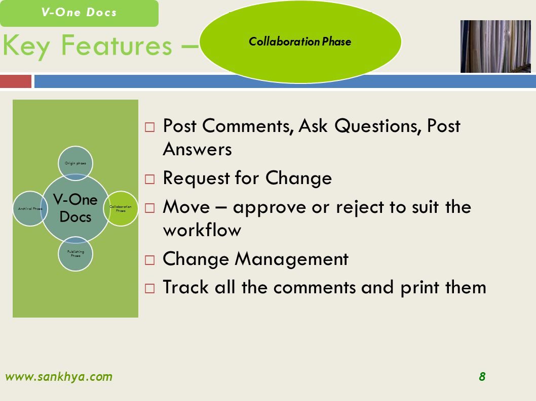 www.sankhya.com8 V-One Docs Key Features – V-One Docs Origin phase Collaboration Phase Publishing Phase Archival Phase Post Comments, Ask Questions, Post Answers Request for Change Move – approve or reject to suit the workflow Change Management Track all the comments and print them Collaboration Phase
