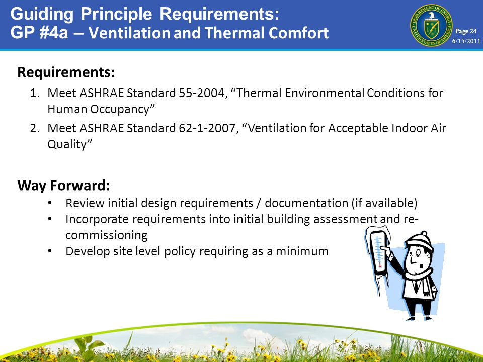 Page 24 Requirements: 1.Meet ASHRAE Standard , Thermal Environmental Conditions for Human Occupancy 2.Meet ASHRAE Standard , Ventilation for Acceptable Indoor Air Quality Way Forward: Review initial design requirements / documentation (if available) Incorporate requirements into initial building assessment and re- commissioning Develop site level policy requiring as a minimum Guiding Principle Requirements: GP #4a – Ventilation and Thermal Comfort 6/15/2011