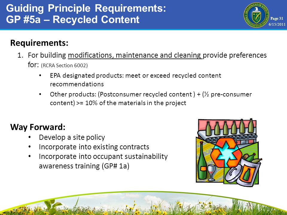 Page 31 Requirements: 1.For building modifications, maintenance and cleaning provide preferences for: (RCRA Section 6002) EPA designated products: meet or exceed recycled content recommendations Other products: (Postconsumer recycled content ) + (½ pre-consumer content) >= 10% of the materials in the project Way Forward: Develop a site policy Incorporate into existing contracts Incorporate into occupant sustainability awareness training (GP# 1a) Guiding Principle Requirements: GP #5a – Recycled Content 6/15/2011