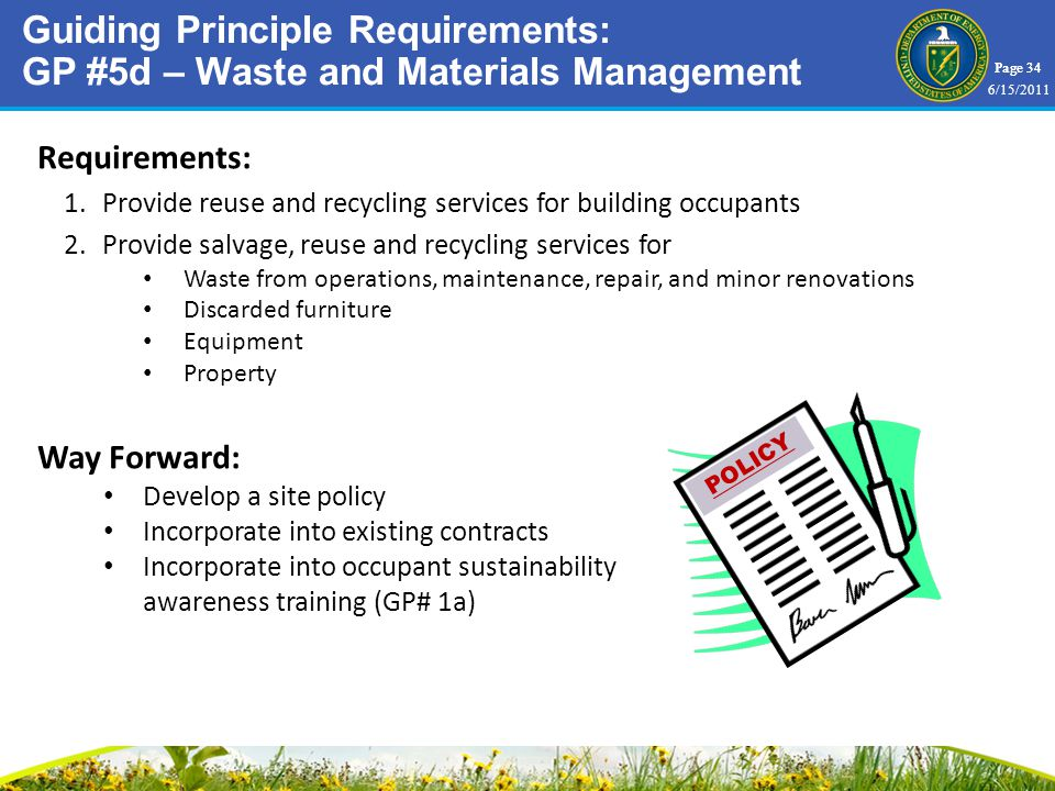 Page 34 Requirements: 1.Provide reuse and recycling services for building occupants 2.Provide salvage, reuse and recycling services for Waste from operations, maintenance, repair, and minor renovations Discarded furniture Equipment Property Way Forward: Develop a site policy Incorporate into existing contracts Incorporate into occupant sustainability awareness training (GP# 1a) Guiding Principle Requirements: GP #5d – Waste and Materials Management POLICY 6/15/2011