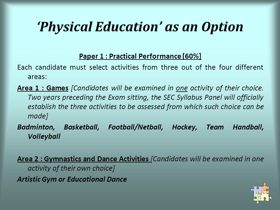 Physical Education as an Option Paper 1 : Practical Performance [60%] Each candidate must select activities from three out of the four different areas: Area 1 : Games [Candidates will be examined in one activity of their choice.